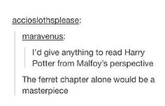 Seriously, I would give anything for that. But I think his perspective during Half-Blood Prince might just kill me.