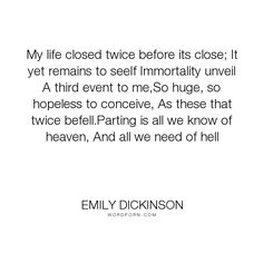 """Emily Dickinson - """"My life closed twice before its close; It yet remains to seeIf Immortality unveil..."""". life, death, immortality"""