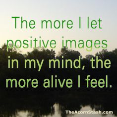 The more I let positive images in my mind, the more alive I feel.
