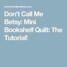 Don't Call Me Betsy: Mini Bookshelf Quilt: The Tutorial!