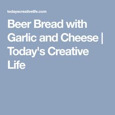 Beer Bread with Garlic and Cheese | Today's Creative Life