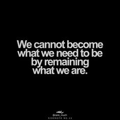 We cannot become what we need to be, by remaining what we are.