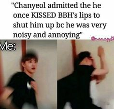 Well if that's what it takes, I can be noisy and annoying...    ... Second thought.. since Chanyeol is usually so lively and noisy to the other members, what does it take to annoy HIM??..