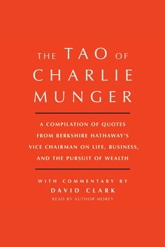 Tao of Charlie Munger: A Compilation of Quotes from Berkshire Hathaway's Vice Chairman on Life, Business, and the Pursuit of Wealth With Commentary by David Clark on Scribd