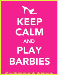 Keep calm and play Barbies