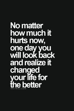 No matter how much it hurts now, one day you will look back and realize it changed your life for the better..