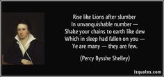 Rise like Lions after slumber   In unvanquishable number —   Shake your chains to earth like dew   Which in sleep had fallen on you —   Ye are many — they are few. - Percy Bysshe Shelley