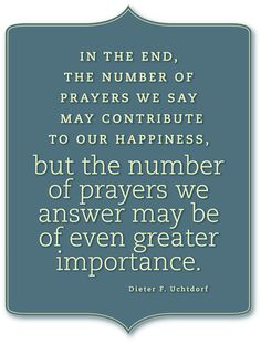 In the end, the number of prayers we may say may contribute to our happiness, but the number of prayers we answer may be of even greater importance. -Dieter F. Uchtdorf