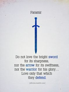 Do not love the bright sword for its sharpness, nor the arrow for its swiftness, nor the warrior for his glory... Love only that which they defend. FARAMIR. The Lord of the Rings by J.R.R. Tolkien.