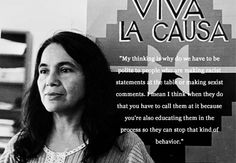 """My thinking is why do we have to be polite to people who are making racist statements at the table or making sexist comments. I mean I think when they do that you have to call them at it because you're also educating them in the process so they can stop that kind of behavior."" ~ Dolores Huerta (1930 - ) Huerta is a noted American labor leader and civil rights activist who, along with César Chávez, co-founded the National Farmworkers Association, which later became the United Farm Workers…"