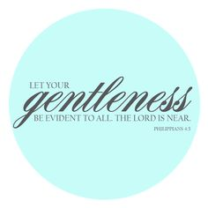 Let your gentleness be evident to all, the Lord is near.