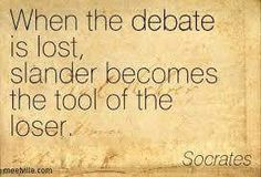 """Socrates once said, """"When the debate is lost, slander becomes the tool of the loser."""" Debate is a lost art and slander has become sadly the norm."""