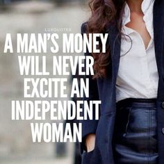 A Man's Money Will Never Excite An Independent Woman. Yawn ... purlease…