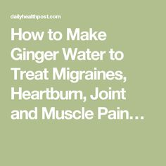 How to Make Ginger Water to Treat Migraines, Heartburn, Joint and Muscle Pain…