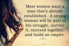 ''Most women want a man that's already established. A strong woman will be part of his struggle, survive it, succeed together, and build an empire.'' source:Love, Sex, Intelligence