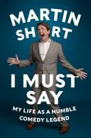 I must say : my life as a humble comedy legend by Martin Short ; with David Kamp.   The actor and comic shares stories from his life that recount his early years with Saturday Night Live, the development of his numerous characters, his family life, and his celebrity friendships.