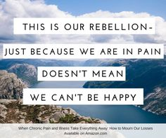 This is our rebellion - just because we are in pain doesn't mean we can't be happy.