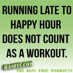 HA HA Running late to happy hour does not count as a workout.