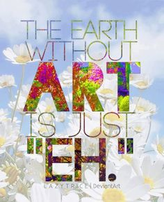"""THE EARTH WITHOUT ART IS JUST """"EH."""""""
