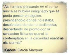 """""""Así termino pensando en él como nunca hubiera imaginado que se podía pensar en alguien. Presintiéndolo donde no estaba, deseándolo donde no podía estar, despertando de pronto con la sensación física de que él la contemplaba en la oscuridad mientras ella dormía."""" #frases #citas #GabrielGarciaMarquez"""