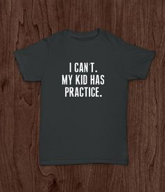 Funny Adult T Shirt, I Can't, My Kid Has Practice, Sports Mom, Sports Dad