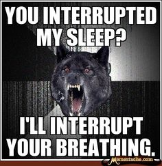 My friends know that this is definitely me if I get woken up.. haha oops :)