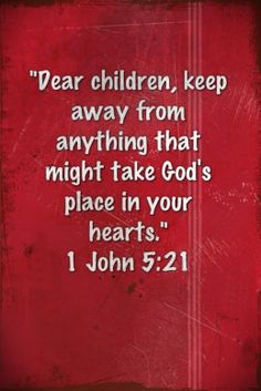 Dear children, keep away from anything that might take  God's place in your hearts. - 1 John 5:21...More at http://ibibleverses.com