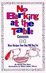 No Barking at the Table Cookbook: More Recipes Your Dog Will Beg for by Wendy Nan Rees