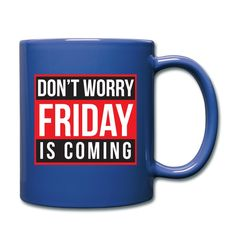 """Full Color Coffee Mug """"Don't Worry Friday is Coming  https://www.spreadshirt.com/full+color+coffee+mug+don-t+worry+friday+is+comin-A106743493"""