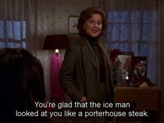 You're glad that the ice man looked at you like a porterhouse steak
