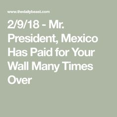 2/9/18 - Mr. President, Mexico Has Paid for Your Wall Many Times Over