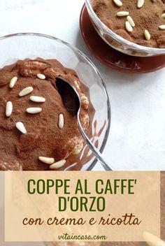 Le coppe al caffè d'orzo con crema e ricotta sono un dessert smart perché si possono preparare con una busta di preparato per crema! Cacao Amaro, Orzo, Ricotta, Dessert, Breakfast, Food, Cream, Morning Coffee, Deserts