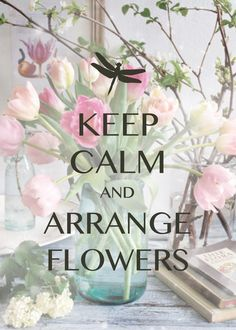 keep calm and arrange flowers / Created with Keep Calm and Carry On for iOS #keepcalm #flowerarranging