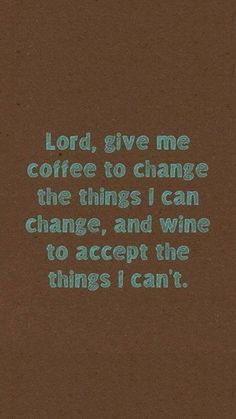 Lord, give me coffe to change the thigns I can change and give wine to accept the things I can't.