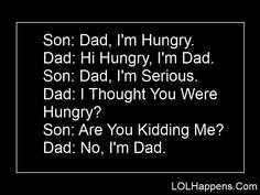 """my dad used to do this all the time, although he would say: """"Hi Hungry, I have a daughter that looks just like you."""""""