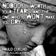 Nobody is worth your tears and the one who is wont make you cry