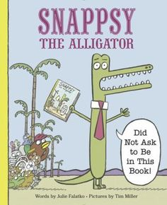 """4/29/16 - Snappsy the Alligator: """"Did Not Ask to Be in This Book!"""" by Julie Falatko & Tim Miller."""