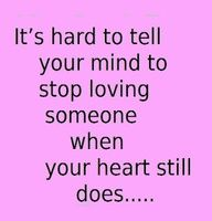 Its hard to tell your mind to stop loving someone when your heart still does...