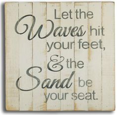 Let the Waves hit your feet, and the Sand be your seat! Sign: http://www.caronsbeachhouse.com/let-the-waves-beach-sign/