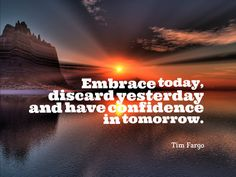 Embrace today, discard yesterday and have confidence in tomorrow. - Tim Fargo #quote