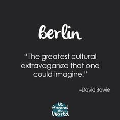 """Quotes about Berlin """"The greatest cultural extravaganza that one could imagine"""" -David Bowie"""