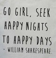 "One of my absolute all time favorite quotes! ! ""Go girl, seek happy nights to happy days."" - Romeo and Juliet (Act 1, Scene 3), Shakespeare"