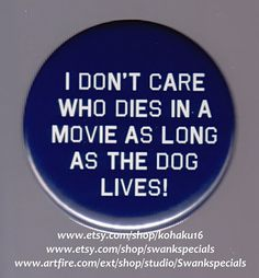 I don't care who dies in a movie as long as the dog lives!  Available as a pinback button. We made this with a professional press, using the highest quality materials. It measures 2.25 inches.