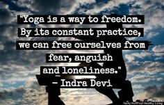 """""""Yoga is a way to freedom..."""" -indra devi"""