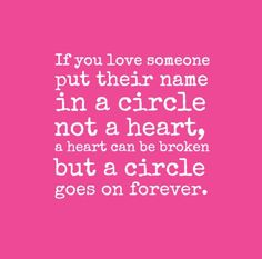 If you love someone put their name in a circle not a heart, a heart can be broken but a circle goes on forever. #love #quotes