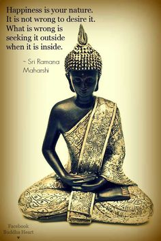 """""""Happiness is your nature. It is not wrong to desire it. What is wrong is seeking it outside when it is inside."""" - Sri Ramana Maharshi""""A felicidade é a sua natureza. Não é errado desejá-la. O que está errado é procurá-lo fora quando está dentro."""""""