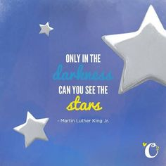 Only in the darkness can you see the stars. ~Dr. Martin Luther King Jr.