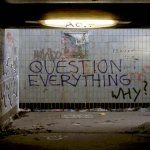 Why You Should Question Everything!