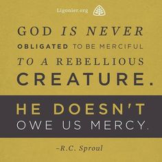 God is never obligated to be merciful to a rebellious creature. He doesn't owe us mercy. R.C. Sproul #reformed #reformedtheology #rcsproul by ligonier http://ift.tt/1TwnhXY