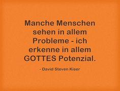 Manche Menschen sehen in allem Probleme - ich erkenne in allem GOTTES Potenzial.